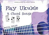 Play Ukulele/Play Ukulele - 3 Chord Songs: The easiest Ukulele Songbooks ever.!
