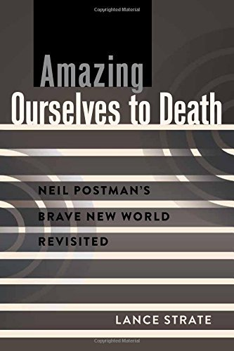 Amazing Ourselves to Death: Neil Postman's Brave New World Revisited (A Critical Introduction to Media and Communication Theory) by Lance Strate (28-Feb-2014) Paperback