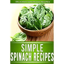 Spinach Recipes: Delectable Spinach Recipes That The Whole Family Will Enjoy. (The Simple Recipe Series) (English Edition)