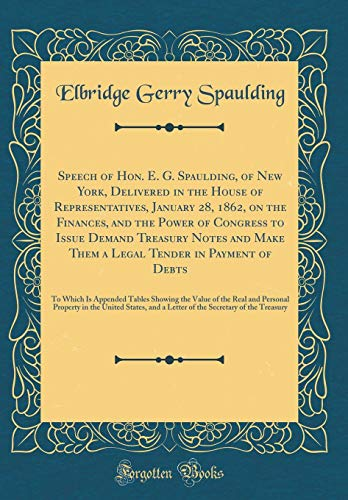Speech of Hon. E. G. Spaulding, of New York, Delivered in the House of Representatives, January 28, 1862, on the Finances, and the Power of Congress ... Payment of Debts: To Which Is Appended Tabl por Elbridge Gerry Spaulding
