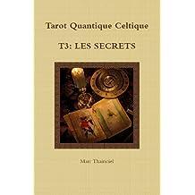 TQC, T3: Les secrets: Utiliser les images de ce Tarot en en coaching ou, en connaissance de soi avec le tirage vers le haut et retrouver les nouvelles ... de Marseille (Tarot Quantique Celtique)