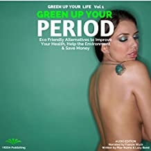 Green Up Your Period: Ecofriendly Alternatives to Improve Your Health, Help the Environment & Save Money: Green Up Your Life, Book 1