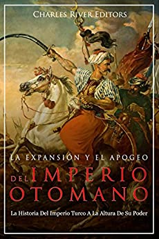 Descargar La Expansión Y El Apogeo Del Imperio Otomano: La Historia Del Imperio Turco A La Altura De Su Poder PDF
