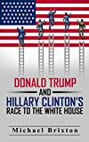 DONALD TRUMP: Who Is Donald Trump? Donald Trump and Hillary Clinton's Race To The White House (2016 Presidential Election) (Donald Trump VS. Hillary Clinton)