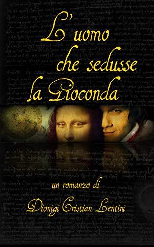 L'uomo che sedusse la Gioconda (Romanzi Storici)