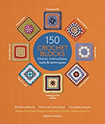 150 Crochet Blocks: Make All the Best Blocks - In Beautiful Stitches, Colours and Yarns