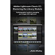 Adobe Lightroom Classic CC: Mastering the Library Module: A photographer's guide to managing your image library with Adobe Lightroom (English Edition)