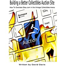 Building A Better Collectibles Auction Site: How to Overtake Ebay.com in the Vintage Collectibles Arena (English Edition)