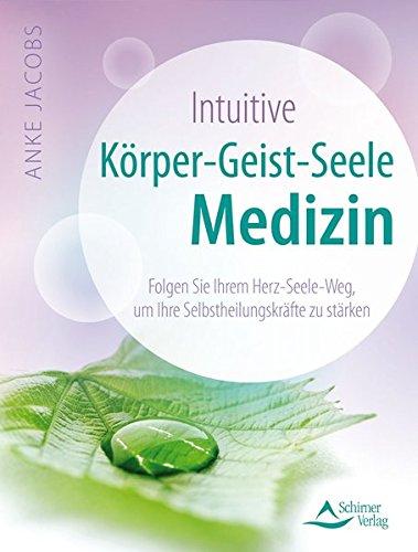Intuitive Körper-Geist-Seele-Medizin: Folgen Sie Ihrem Herz-Seele-Weg, um Ihre Selbstheilungskräfte zu stärken
