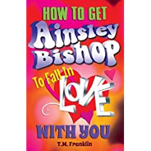 How to Get Ainsley Bishop to Fall in Love with You by T. M. Franklin (2014-06-12)