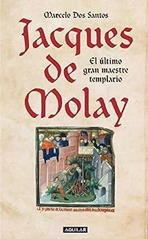 Jacques de Molay: El último gran maestre templario de [Santos, Marcelo Dos]