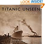 Titanic Unseen: Titanic and Her Conte...