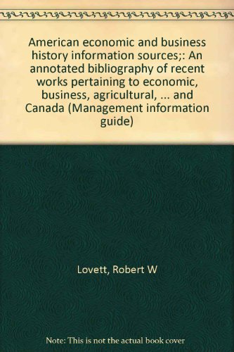 American economic and business history information sources;: An annotated bibliography of recent works pertaining to economic, business, agricultural, ... and Canada (Management information guide)