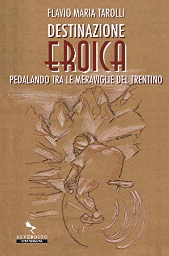 Destinazione Eroica. Pedalando fra le meraviglie del Trentino por Flavio Maria Tarolli
