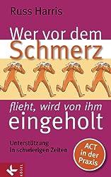 Wer vor dem Schmerz flieht, wird von ihm eingeholt: Unterstützung in schwierigen Zeiten. ACT in der Praxis (German Edition)