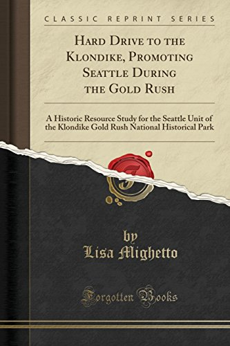 Hard Drive to the Klondike, Promoting Seattle During the Gold Rush: A Historic Resource Study for the Seattle Unit of the Klondike Gold Rush National Historical Park (Classic Reprint) -