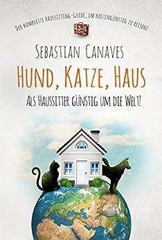HUND, KATZE, HAUS: ALS HAUSSITTER GÜNSTIG UM DIE WELT! von [Canaves, Sebastian]