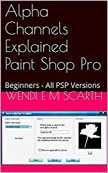 Alpha Channels Explained Paint Shop Pro: Beginners - All PSP Versions (Paint Shop Pro Made Easy by Wendi E M Scarth Book 88)