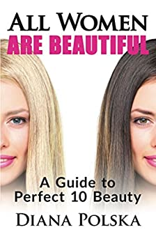 All Women Are Beautiful: A Guide to Perfect 10 Beauty (How to Attract Men) (English Edition) par [Polska, Diana]