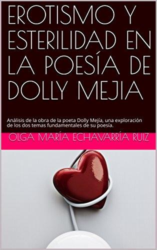 EROTISMO Y ESTERILIDAD EN LA POESÍA DE DOLLY MEJIA: Análisis de la obra de la poeta Dolly Mejía, una exploración de los dos temas fundamentales de su poesía. (Tesis de grado nº 1) por Olga María Echavarría Ruiz