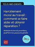 Harcèlement moral au travail : comment se faire aider et obtenir réparation ? 2017: Médecine du travail, procédures, prud'hommes, poursuites pénales.