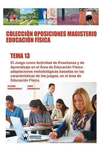 Colección Oposiciones Magisterio Educación Física. Tema 13: El juego como actividad de enseñanza y de aprendizaje en el área de Educación Física por José María Cañizares Márquez