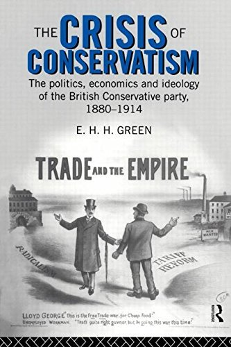 The Crisis of Conservatism: The Politics, Economics and Ideology of the Conservative Party, 1880-1914: The Politics, Economics and Ideology of the British Conservative Party, 1880-1914 by E.H.H. Green (1996-01-08)
