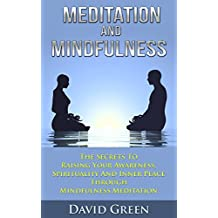 Meditation And Mindfulness: The Secrets To Raising Your Awareness, Spirituality And Inner Peace Through Mindfulness Meditation (English Edition)