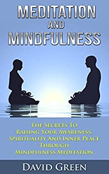 Meditation And Mindfulness: The Secrets To Raising Your Awareness, Spirituality And Inner Peace Through Mindfulness Meditation by [Green, David]