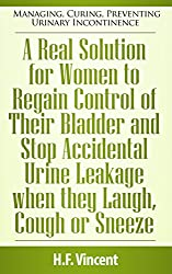 A Real Solution for Women to Regain Control of Their Bladder and Stop Accidental Urine Leakage when they Laugh, Cough or Sneeze (Managing, Curing, Preventing ... Incontinence Book 3) (English Edition)