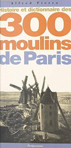 Histoire et dictionnaire des 300 moulins de Paris par Alfred Fierro
