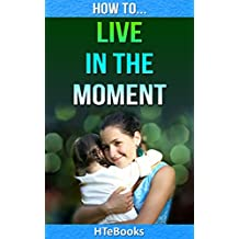How To Live In The Moment (How To eBooks Book 7) (English Edition)