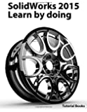 SolidWorks 2015  Learn by doing (Part, Assembly, Drawings, Sheet metal, Surface Design, Mold Tools, Weldments, DimXpert, and Rendering)