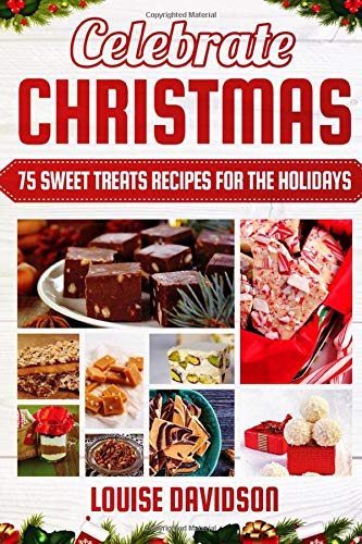 Celebrate Christmas 75 Sweet Treats Recipes for the Holidays: ***Black & White Edition*** Delicious and Easy recipes for making Fudges, Toffees, ... (Holiday Baking Christmas Dessert Cookbooks)