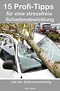 15 Profi-Tipps für eine stressfreie Schadenabwicklung, bei der Autoversicherung: Endlich nimmt mich einer bei der Versicherung auch Ernst! von [Speed, Carlo]