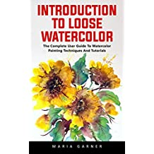 Introduction To Loose Watercolor : The Complete User Guide To Watercolor Painting Techniques And Tutorials (English Edition)