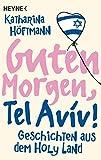 Guten Morgen, Tel Aviv!: Geschichten aus dem Holy Land - Katharina Höftmann