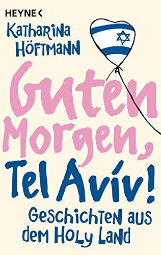 Guten Morgen, Tel Aviv!: Geschichten aus dem Holy Land