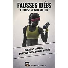 Fausses Idées Fitness & Nutrition : Évitez 50 erreurs que vous faites sans le savoir  (Livre de musculation indispensable pour perdre du gras et se muscler efficacement).