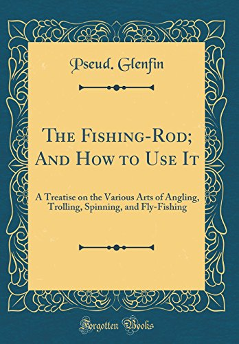 The Fishing-Rod; And How to Use It: A Treatise on the Various Arts of Angling, Trolling, Spinning, and Fly-Fishing (Classic Reprint) -