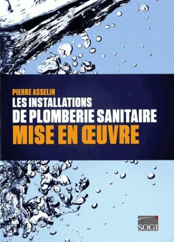 Les installations de plomberie sanitaire : Mise en oeuvre par Pierre Asselin