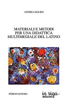 Materiali e metodi per una didattica multimediale del latino: Coedizione Pàtron editore - in riga edizioni (in riga latino Vol. 1) di [Balbo, Andrea]