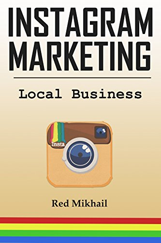 INSTAGRAM MARKETING FOR LOCAL BUSINESS: How to use the power of Instagram to build a powerful brand, reach customers and build a list of repeat buyers