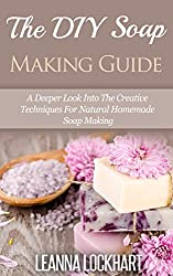 The DIY Soap Making Guide: A Deeper Look Into The Creative Techniques For Natural Homemade Soap Making (DIY Beauty Collection Book 7) (English Edition)