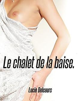 Le chalet de la baise (Trio, MM, Nouvelle érotique, M/M, Hard, Tabou, Bi) par [Delcours, Lucie]