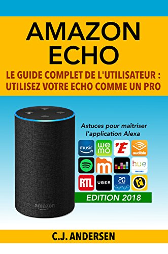 Amazon Echo - Le guide complet de l'utilisateur: Utilisez votre Echo comme un pro - Astuces pour maîtriser l'application Alexa (Démarrez Alexa et Amazon Echo, conseils et astuces) par CJ Andersen
