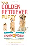 Your Golden Retriever Puppy Month by Month: Everything you need to know at each stage to ensure your cute & playful puppy gr