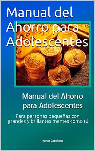 Manual del Ahorro para Adolescentes: Para personas pequeñas con grandes y brillantes mentes como tú