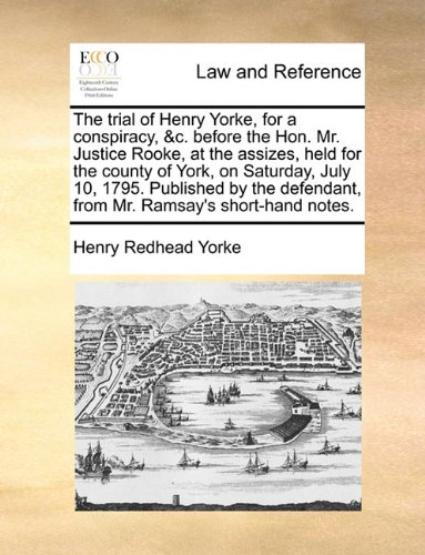 The trial of Henry Yorke, for a conspiracy, &c. before the Hon. Mr. Justice Rooke, at the assizes, held for the county of York, on Saturday, July 10, ... from Mr. Ramsay's short-hand notes.