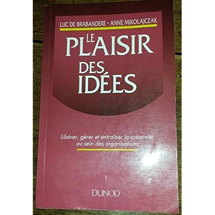 Le plaisir des idées - Libérer, gérer et entraîner la créativité au sein des organisations